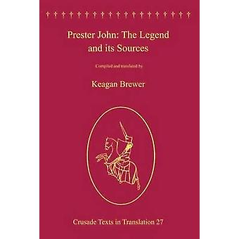 Prester John The Legend and its Sources by Edited by Keagan Brewer