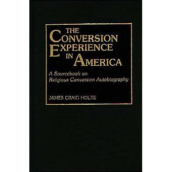 The Conversion Experience in America A Sourcebook on Religious Conversion Autobiography by Holte & James Craig