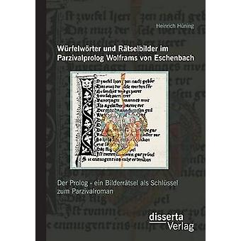 Wurfelworter Und Ratselbilder Im Parzivalprolog Wolframs Von Eschenbach Der PROLOG  Ein Bilderratsel ALS Schlussel Zum Parzivalroman by Huning & Heinrich