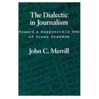 The Dialectic in Journalism - Toward a Responsible Use of Press Freedo