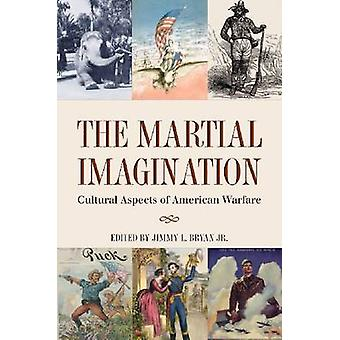 The Martial Imagination - Cultural Aspects of American Warfare by Jimm