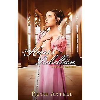 A Heart's Rebellion - A Regency Romance by Ruth Axtell - 9780800720902