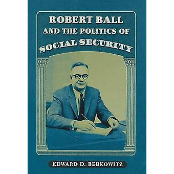 Robert Ball and the Politics of Social Security by Berkowitz & Edward D.