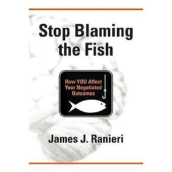 STOP BLAMING THE FISH How YOU Affect Your Negotiated Outcomes by Ranieri & James J.