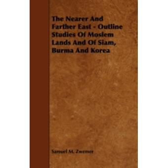 The Nearer and Farther East  Outline Studies of Moslem Lands and of Siam Burma and Korea by Zwemer & Samuel Marinus