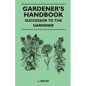 Gardeners Handbook  Successor To The Gardener by Bailey & L.