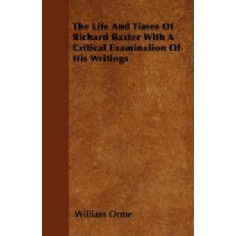 The Life And Times Of Richard Baxter With A Critical Examination Of His Writings by Orme & William