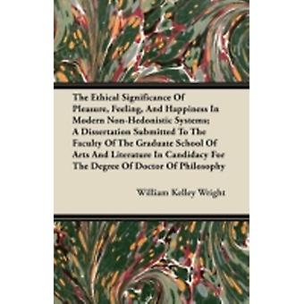 The Ethical Significance Of Pleasure Feeling And Happiness In Modern NonHedonistic Systems by Wright & William Kelley