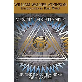 Mystic Christianity or the Inner Teachings of the Master by Atkinson & William Walker