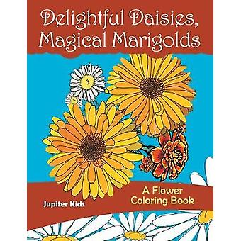 Delightful Daisies Magical Marigolds A Flower Coloring Book by Jupiter Kids