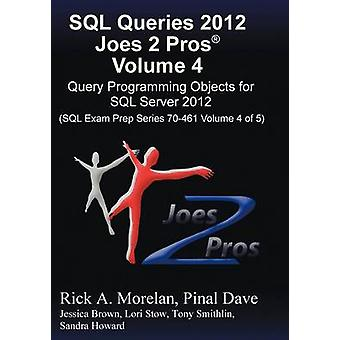 SQL Queries 2012 Joes 2 Pros R Volume 4 Query Programming Objects for SQL Server 2012 SQL Exam Prep Series 70461 Volume 4 of 5 by Morelan & Rick