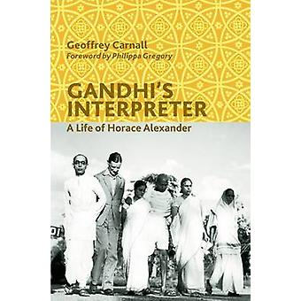 Gandhi's Interpreter - A Life of Horace Alexander by Geoffrey Carnall