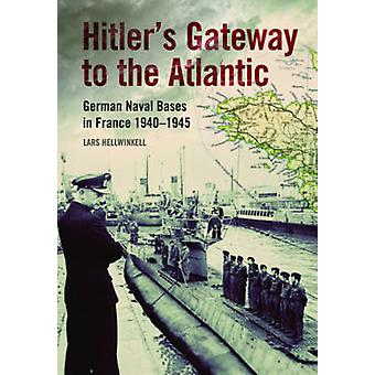 Hitler's Gateway to the Atlantic - German Naval Bases in France 1940-1