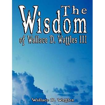 The Wisdom of Wallace D. Wattles III - Including - The Science of Mind