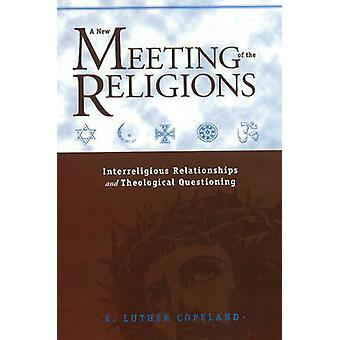 A New Meeting of the Religions  Interreligious Relationships and Theological Questioning by E Luther Copeland