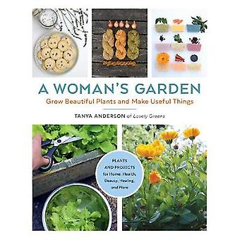 A Woman's Garden Grow Beautiful Plants and Make Useful Things  Plants and Projects for Home Health Beauty Healing and More