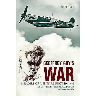 Geoffrey Guy's War - Memoirs of a Spitfire Pilot 1941-46 by Geoffrey G