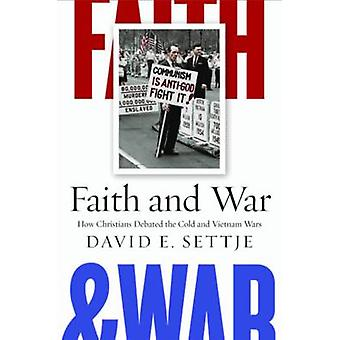Faith and War How Christians Debated the Cold and Vietnam Wars by Settje & David E.
