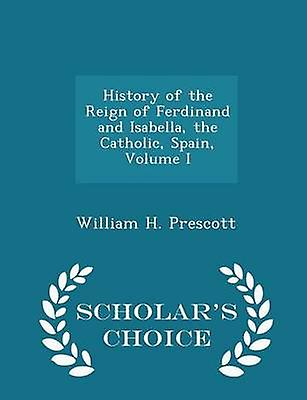 History of the Reign of Ferdinand and Isabella the Catholic Spain Volume I  Scholars Choice Edition by Prescott & William H.