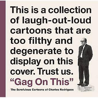 Gag on This - The Scrofulous Cartoons of Charles Rodrigues by Bob Fing