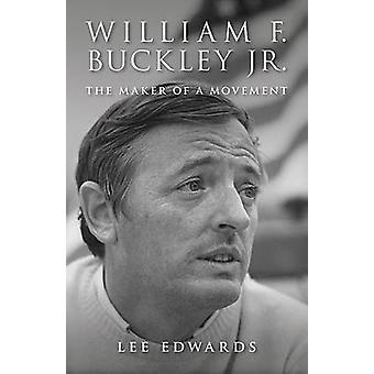 William F. Buckley Jr. - The Maker of a Movement by Lee Edwards - 9781