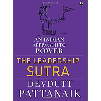 The Leadership Sutra - An Indian Approach to Power by Devdutt Pattanai