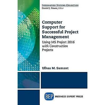 Computer Support for Successful Project Management Using MS Project 2016 With Construction Projects by Samant & Ulhaus M.