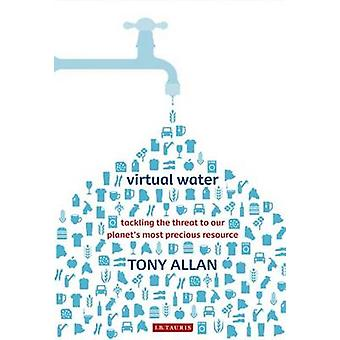 Virtual Water  Tackling the Threat to Our Planets Most Precious Resource by Tony Allan