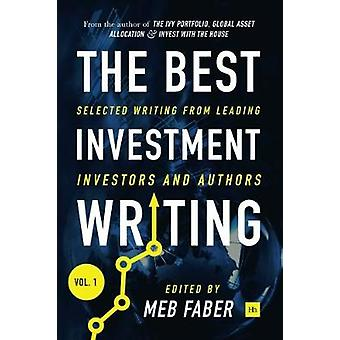 The Best Investment Writing Volume 1 Selected writing from leading investors and authors by Faber & Meb