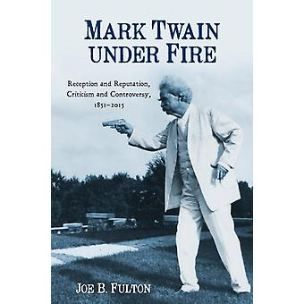 Mark Twain under Fire Reception and Reputation Criticism and Controversy 18512015 by Fulton & Joe B.