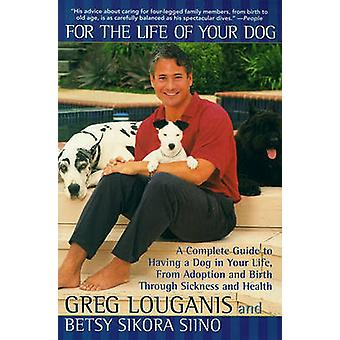 For the Life of Your Dog A Complete Guide to Having a Dog in Your Life from Adoption and Birth Through Sickness and Health by Louganis & Greg