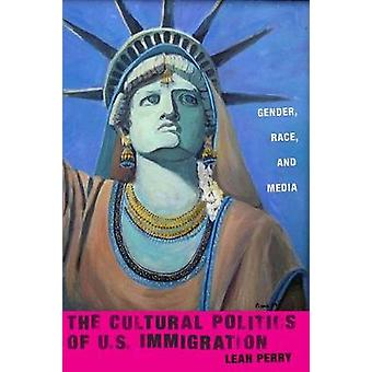 The Cultural Politics of U.S. Immigration  Gender Race and Media by Leah Perry