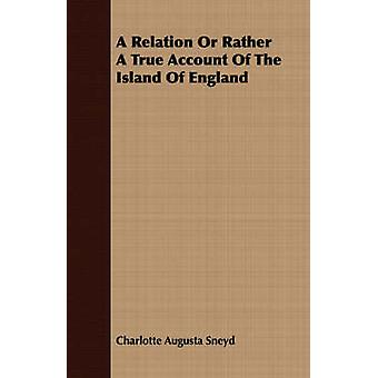 A Relation Or Rather A True Account Of The Island Of England by Sneyd & Charlotte Augusta