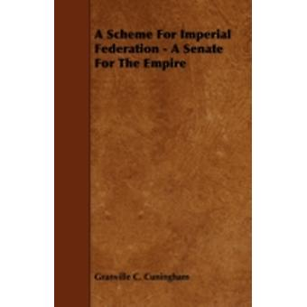 A Scheme for Imperial Federation  A Senate for the Empire by Cuningham & Granville C.