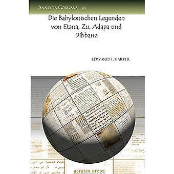 Die Babylonischen Legenden Von Etana Zu Adapa Und Dibbarra by Harper & Edward