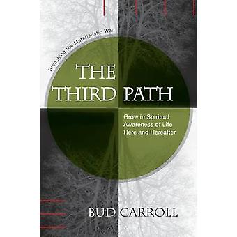 The Third Path Breaching the Materialistic Wall Grow in Spiritual Awareness of Life Here and Hereafter by Carroll & Bud