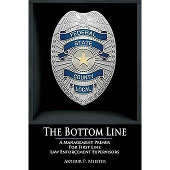 The Bottom Line  A management primer for first line law enforcement supervisors by Meister & Arthur P.