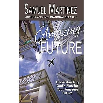 Amazing Future Understanding Gods Plan for Your Amazing Future by Martinez & Samuel