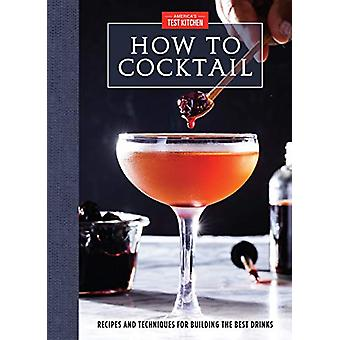 How to Cocktail - Recipes and Techniques for Building the Best Drinks