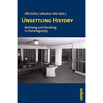 Unsettling History - Archiving and Narrating in Historiography by Seba