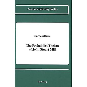The Probabilist Theism of John Stuart Mill (American University Studies, Series 5: Philosophy)