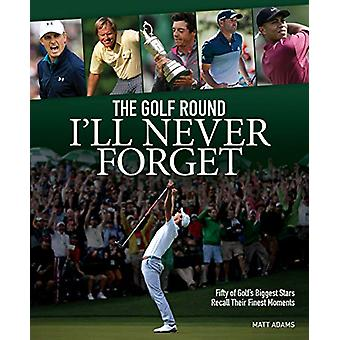 The Golf Round I'll Never Forget - Fifty of Golf's Biggest Stars Recal
