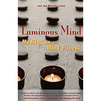 Luminous Mind  The Essential Guide to Meditation and Mind Fitness by Michael Levey Joel Levey