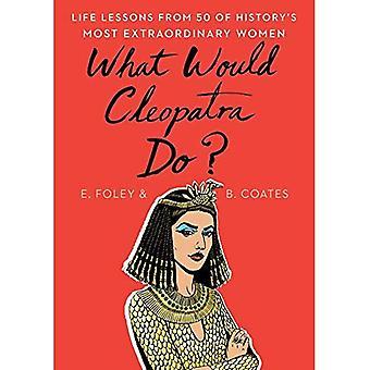 Wat zou Cleopatra?: levenslessen van 50 van geschiedenis de meest bijzondere vrouwen