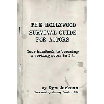 La survie de Hollywood Guide pour acteurs votre guide pour devenir un travail acteur dans La par Jackson & Kym