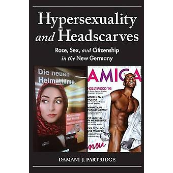 Hypersexuality and Headscarves Race Sex and Citizenship in the New Germany by Partridge & Damani J.