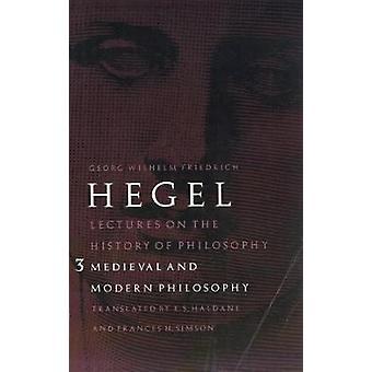 Lezioni sulla storia della filosofia Volume 3 Filosofia medievale e moderna di Georg Wilhelm Friedrich Hegel & Tradotto da E S Haldane & Tradotto da Frances H Simson