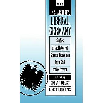 In Search of a Liberal Germany Studies in the History of German Liberalism from 1789 to the Present by Jones & Larry E.