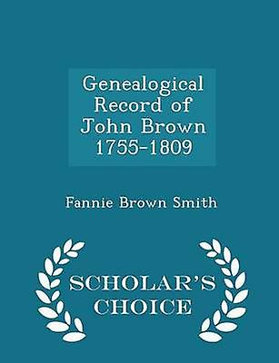 Genealogical Record of John Brown 17551809  Scholars Choice Edition by Smith & Fannie Brown