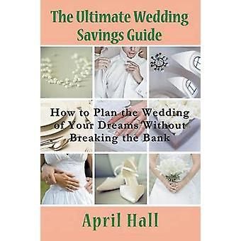The Ultimate Wedding Savings Guide How to Plan the Wedding of Your Dreams Without Breaking the Bank by Hall & April